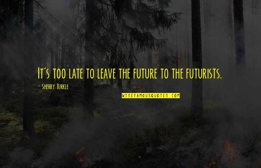 Discernment Quotes By Sherry Turkle: It's too late to leave the future to