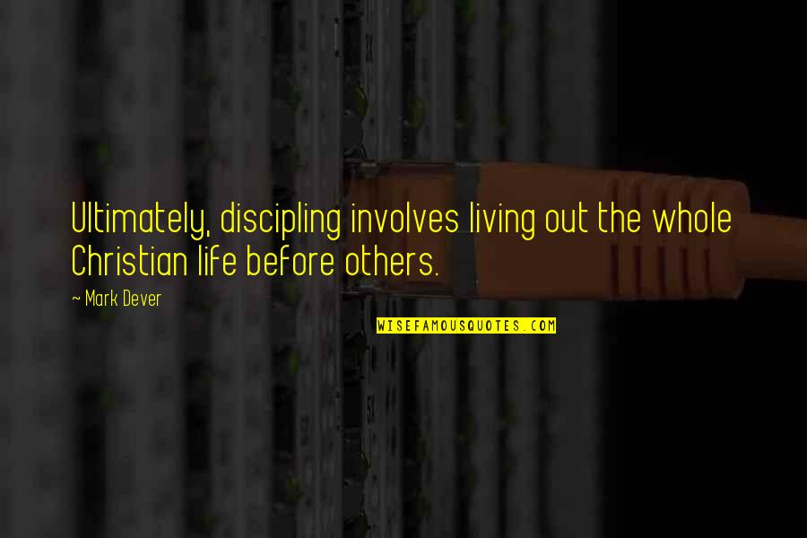 Discipling Others Quotes By Mark Dever: Ultimately, discipling involves living out the whole Christian