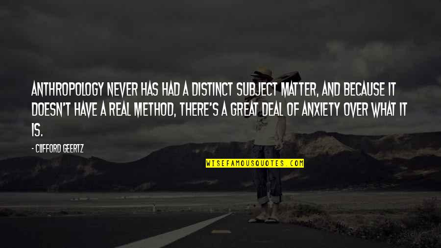 Discommendeth Quotes By Clifford Geertz: Anthropology never has had a distinct subject matter,
