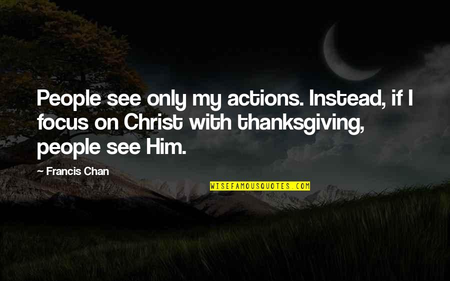 Discommendeth Quotes By Francis Chan: People see only my actions. Instead, if I