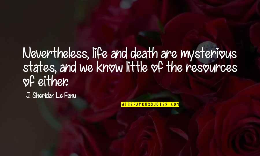 Discommendeth Quotes By J. Sheridan Le Fanu: Nevertheless, life and death are mysterious states, and