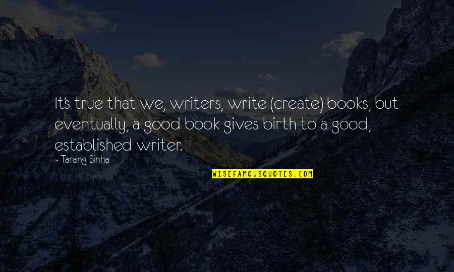 Discommendeth Quotes By Tarang Sinha: It's true that we, writers, write (create) books,