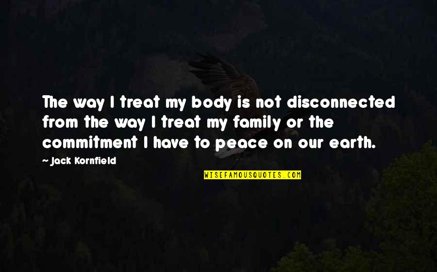 Disconnected Family Quotes By Jack Kornfield: The way I treat my body is not