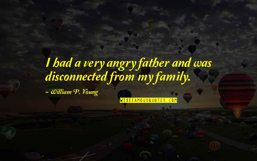 Disconnected Family Quotes By William P. Young: I had a very angry father and was