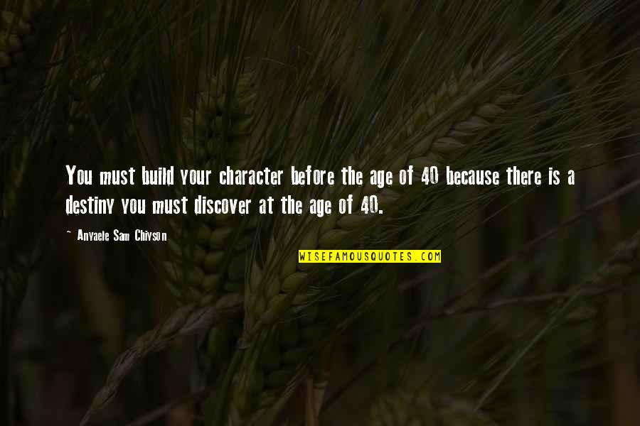 Discover Your Destiny Quotes By Anyaele Sam Chiyson: You must build your character before the age