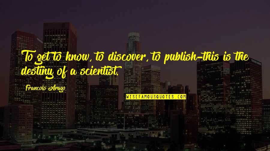 Discover Your Destiny Quotes By Francois Arago: To get to know, to discover, to publish-this
