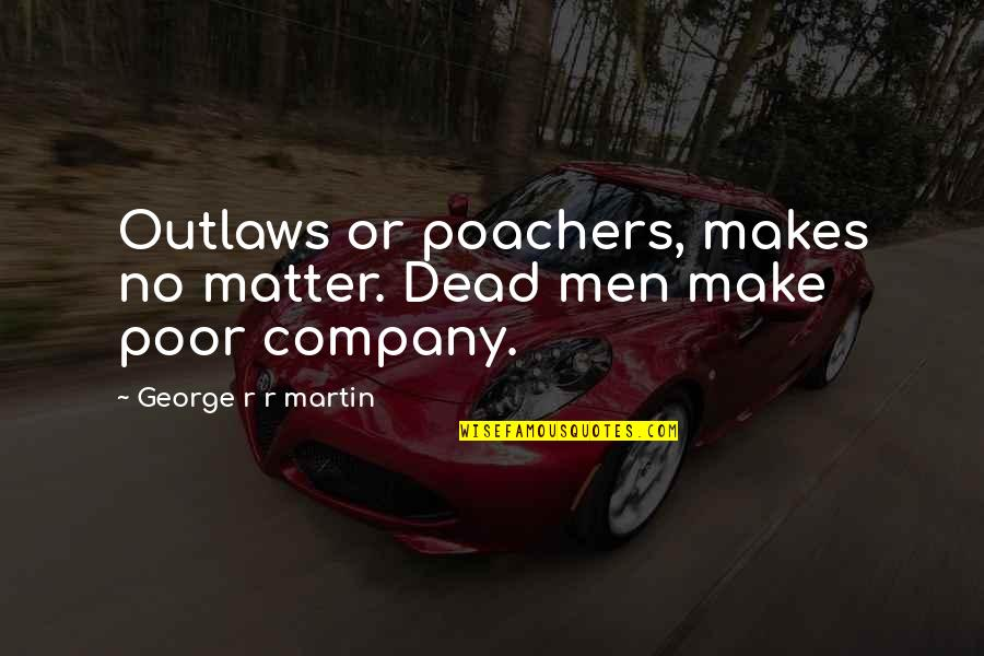 Discover Your Destiny Quotes By George R R Martin: Outlaws or poachers, makes no matter. Dead men
