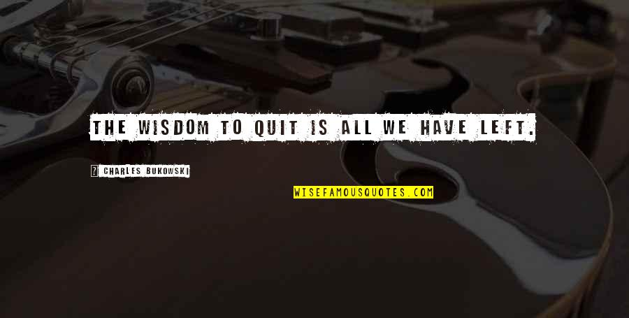 Discoveris Quotes By Charles Bukowski: The wisdom to quit is all we have
