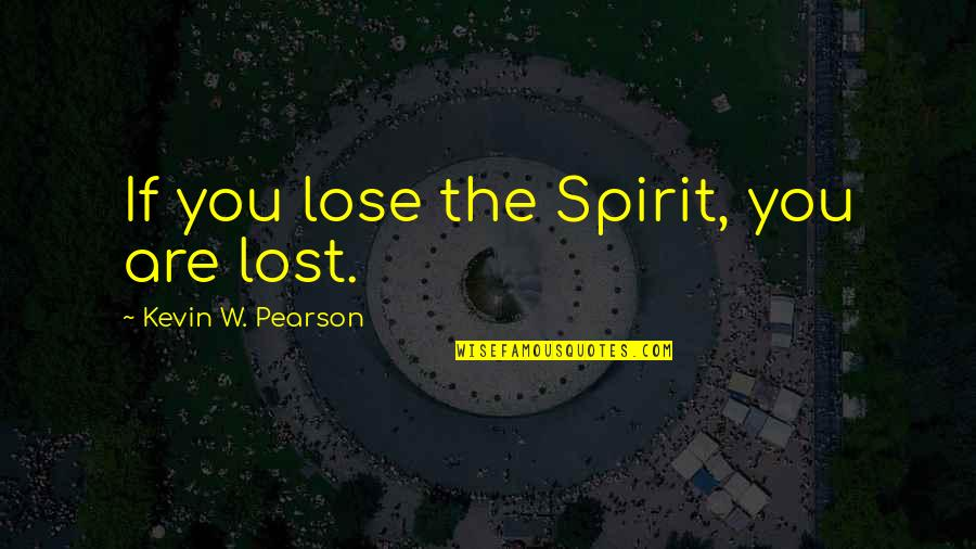Discoveris Quotes By Kevin W. Pearson: If you lose the Spirit, you are lost.