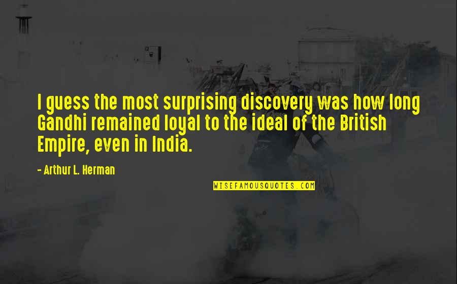 Discovery Of India Quotes By Arthur L. Herman: I guess the most surprising discovery was how