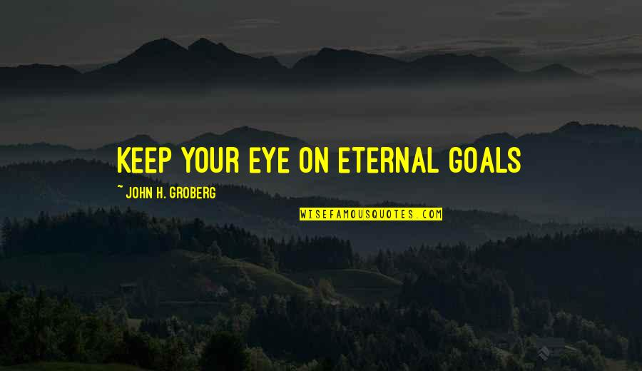 Discovery Of India Quotes By John H. Groberg: Keep your eye on eternal goals