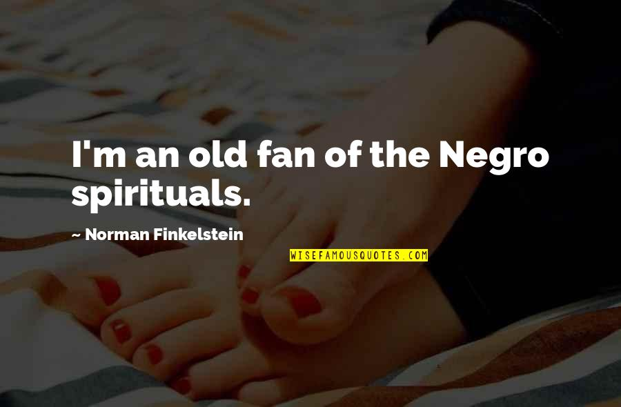 Discovery Of India Quotes By Norman Finkelstein: I'm an old fan of the Negro spirituals.