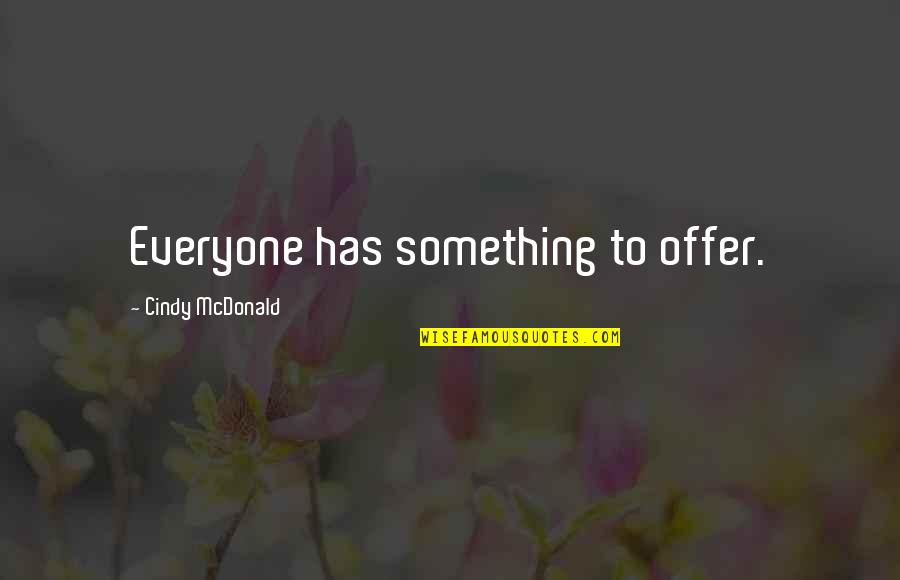 Discreet Miss You Quotes By Cindy McDonald: Everyone has something to offer.