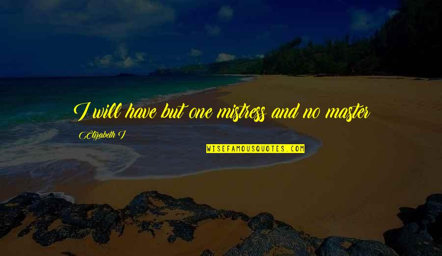 Discreet Miss You Quotes By Elizabeth I: I will have but one mistress and no