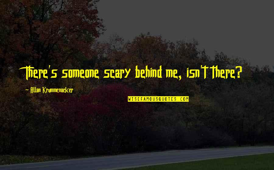 Discruption Quotes By Allan Krummenacker: There's someone scary behind me, isn't there?