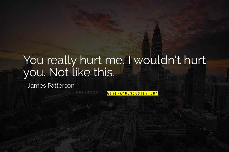 Discruption Quotes By James Patterson: You really hurt me. I wouldn't hurt you.