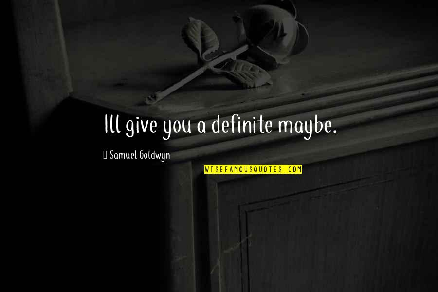 Discruption Quotes By Samuel Goldwyn: Ill give you a definite maybe.