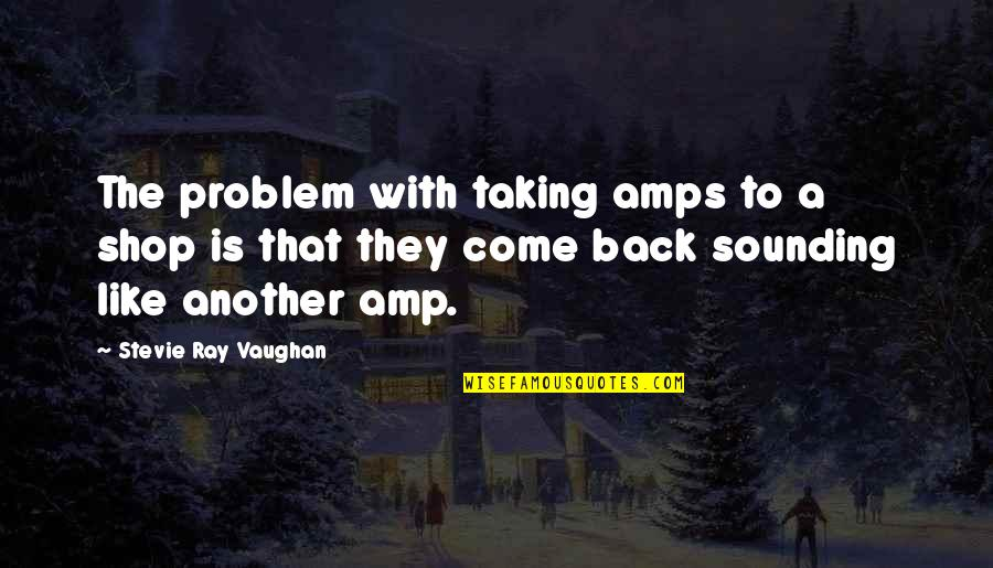 Discruption Quotes By Stevie Ray Vaughan: The problem with taking amps to a shop