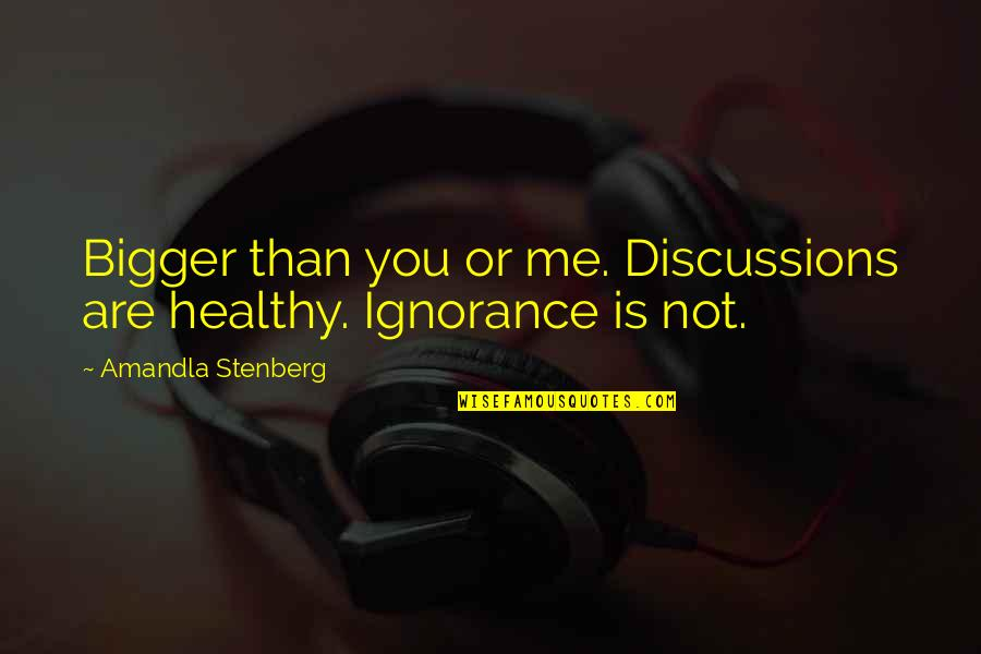 Discussions Quotes By Amandla Stenberg: Bigger than you or me. Discussions are healthy.