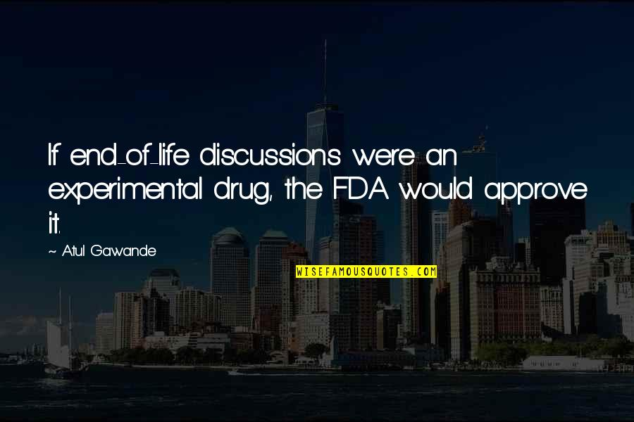 Discussions Quotes By Atul Gawande: If end-of-life discussions were an experimental drug, the