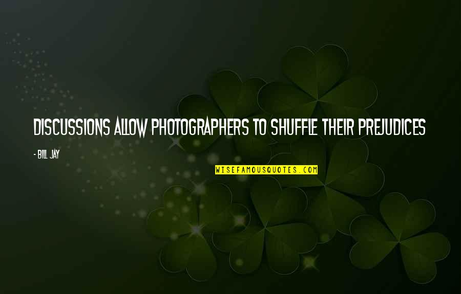 Discussions Quotes By Bill Jay: Discussions allow photographers to shuffle their prejudices