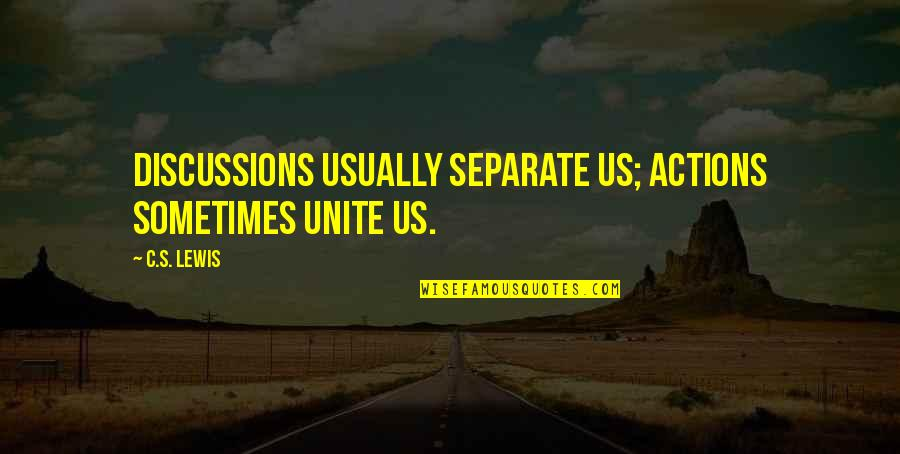 Discussions Quotes By C.S. Lewis: Discussions usually separate us; actions sometimes unite us.