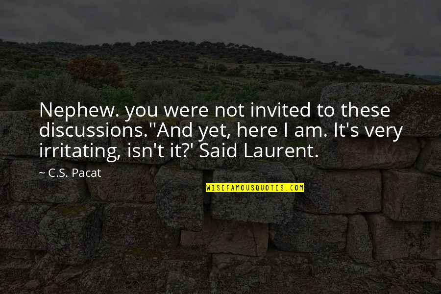 Discussions Quotes By C.S. Pacat: Nephew. you were not invited to these discussions.''And