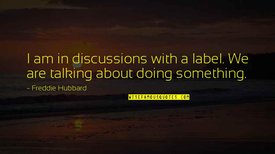 Discussions Quotes By Freddie Hubbard: I am in discussions with a label. We