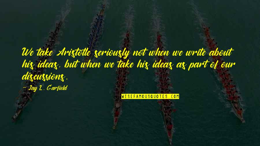 Discussions Quotes By Jay L. Garfield: We take Aristotle seriously not when we write