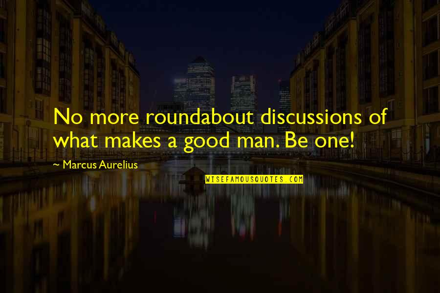 Discussions Quotes By Marcus Aurelius: No more roundabout discussions of what makes a