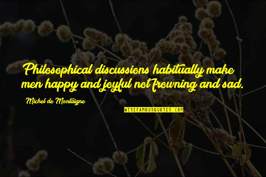 Discussions Quotes By Michel De Montaigne: Philosophical discussions habitually make men happy and joyful