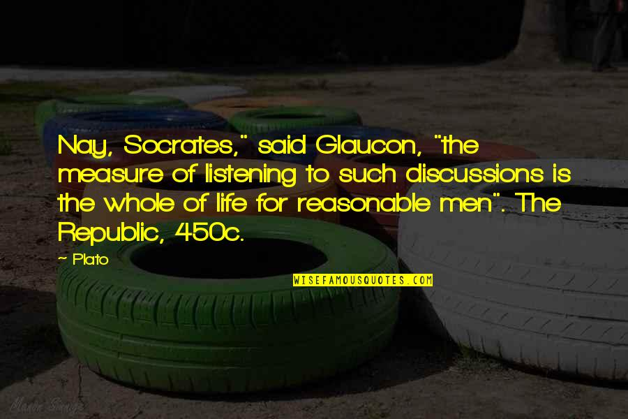"Discussions Quotes By Plato: Nay, Socrates,"" said Glaucon, ""the measure of listening"