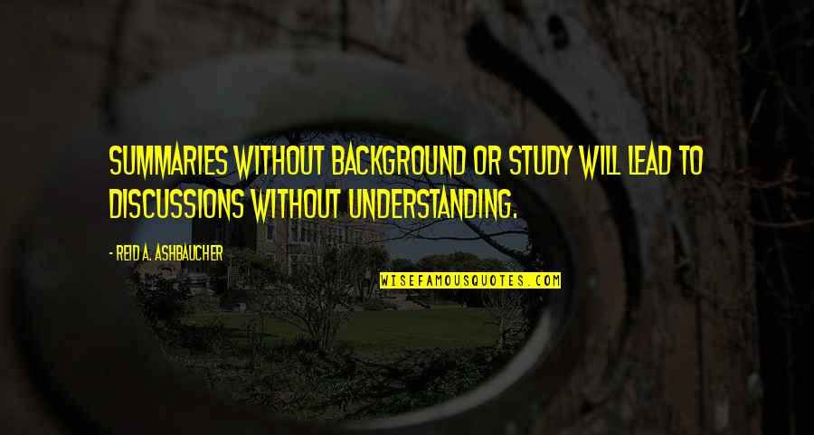 Discussions Quotes By Reid A. Ashbaucher: Summaries without background or study will lead to