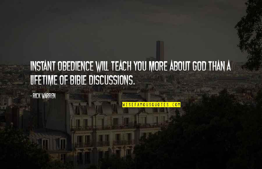Discussions Quotes By Rick Warren: Instant obedience will teach you more about God