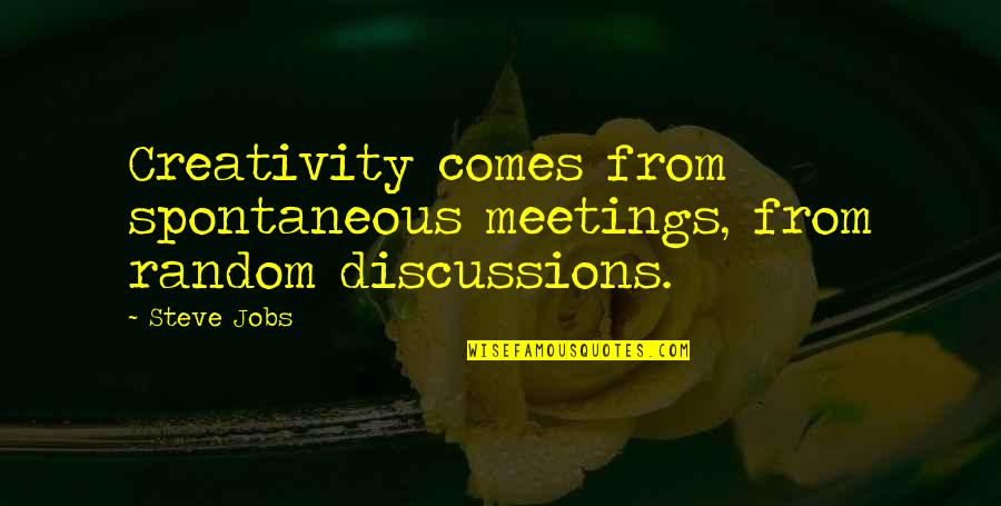 Discussions Quotes By Steve Jobs: Creativity comes from spontaneous meetings, from random discussions.