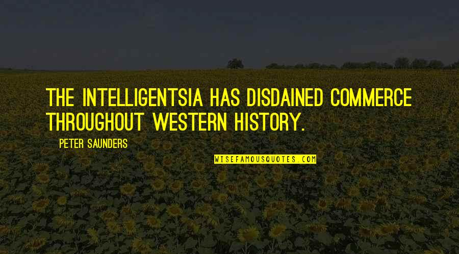Disdained Quotes By Peter Saunders: The intelligentsia has disdained commerce throughout Western history.