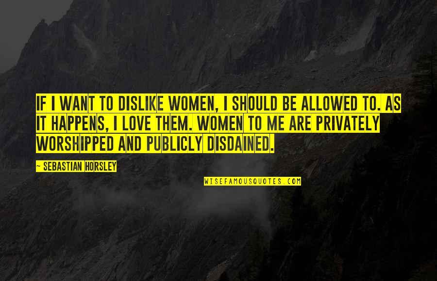 Disdained Quotes By Sebastian Horsley: If I want to dislike women, I should
