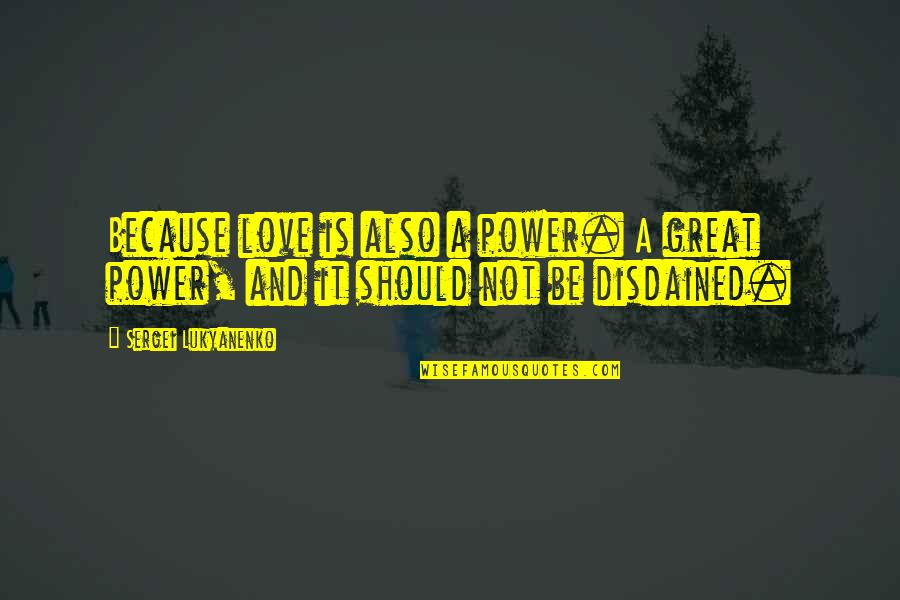 Disdained Quotes By Sergei Lukyanenko: Because love is also a power. A great