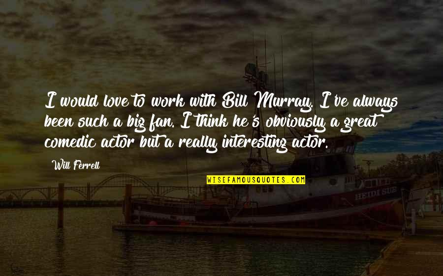 Disdained Quotes By Will Ferrell: I would love to work with Bill Murray.