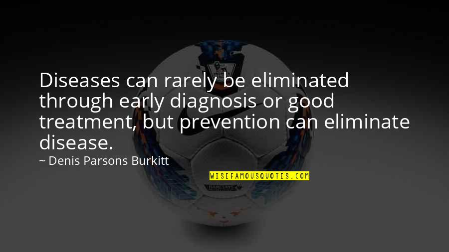 Diseases Prevention Quotes By Denis Parsons Burkitt: Diseases can rarely be eliminated through early diagnosis