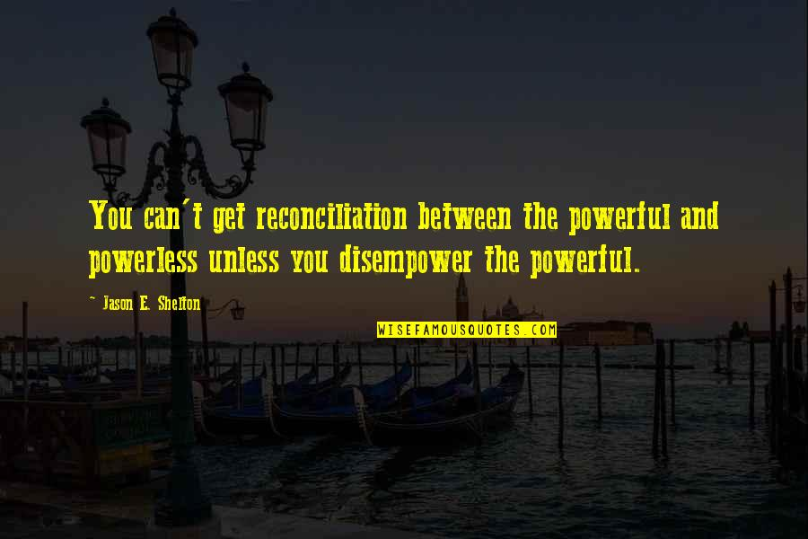Disempower Quotes By Jason E. Shelton: You can't get reconciliation between the powerful and