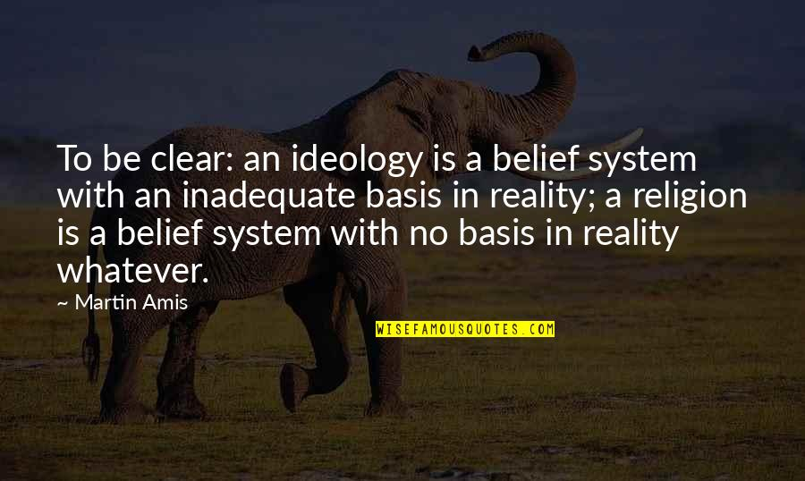 Disese Quotes By Martin Amis: To be clear: an ideology is a belief