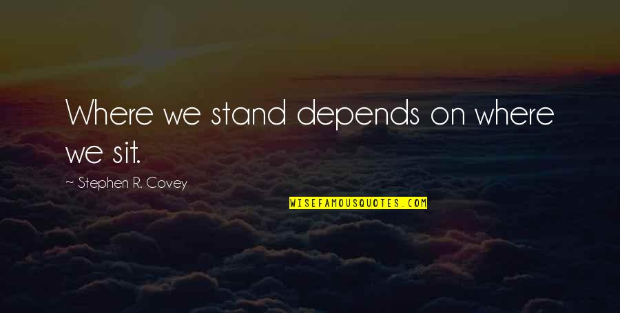 Disese Quotes By Stephen R. Covey: Where we stand depends on where we sit.