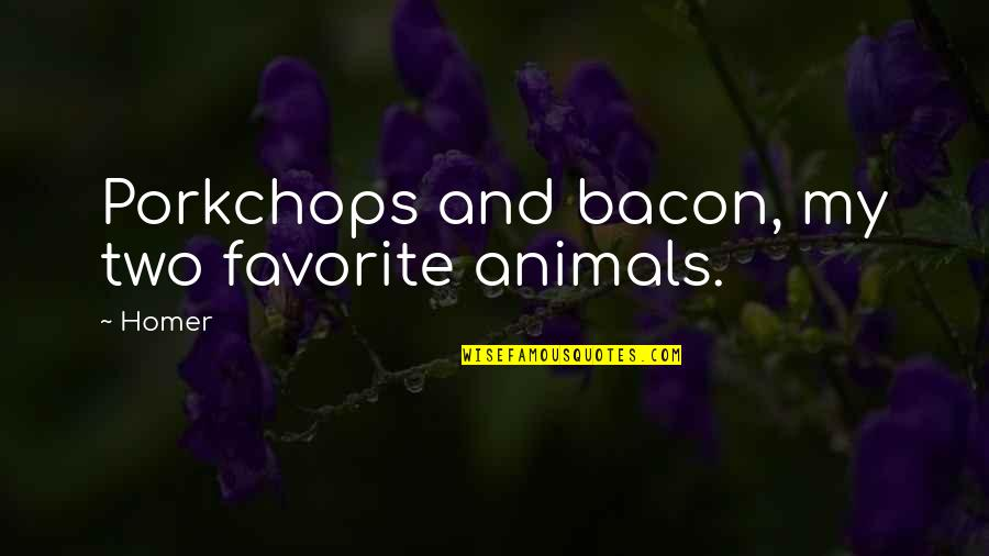 Disfruta Quotes By Homer: Porkchops and bacon, my two favorite animals.