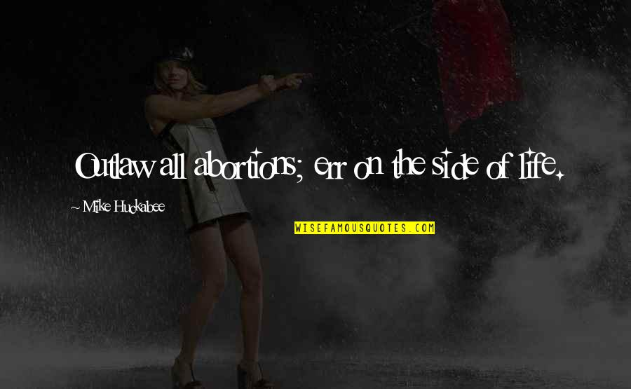 Disfruta Quotes By Mike Huckabee: Outlaw all abortions; err on the side of