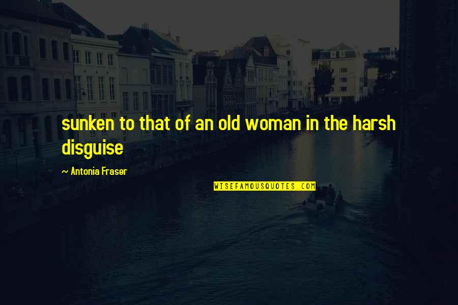 Disguise Quotes By Antonia Fraser: sunken to that of an old woman in