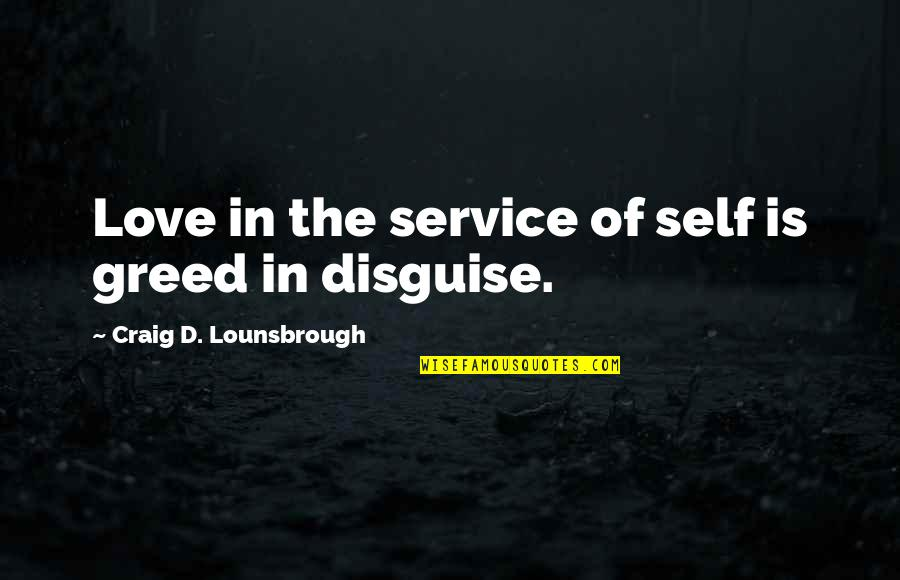 Disguise Quotes By Craig D. Lounsbrough: Love in the service of self is greed