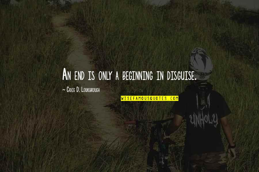 Disguise Quotes By Craig D. Lounsbrough: An end is only a beginning in disguise.