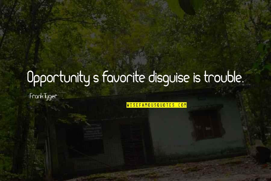 Disguise Quotes By Frank Tyger: Opportunity's favorite disguise is trouble.