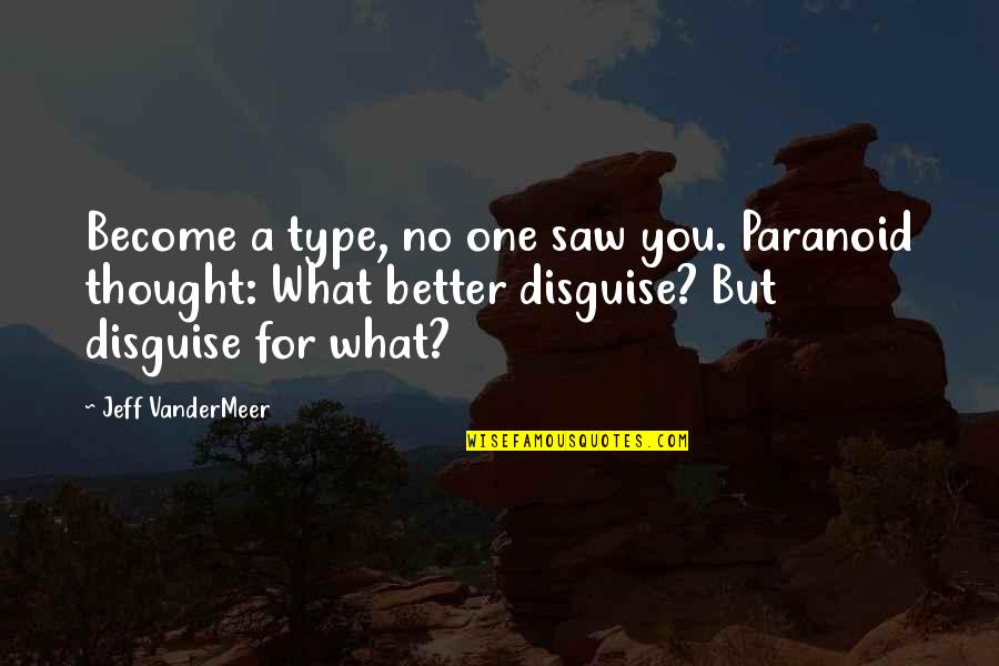 Disguise Quotes By Jeff VanderMeer: Become a type, no one saw you. Paranoid